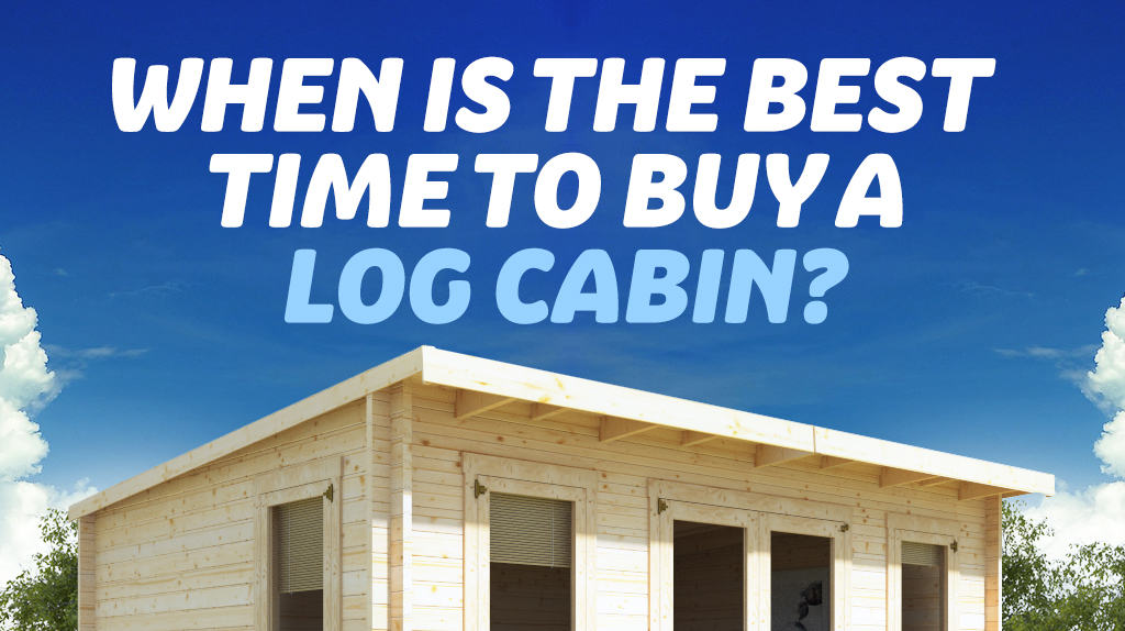 When is the best time to buy a log cabin?