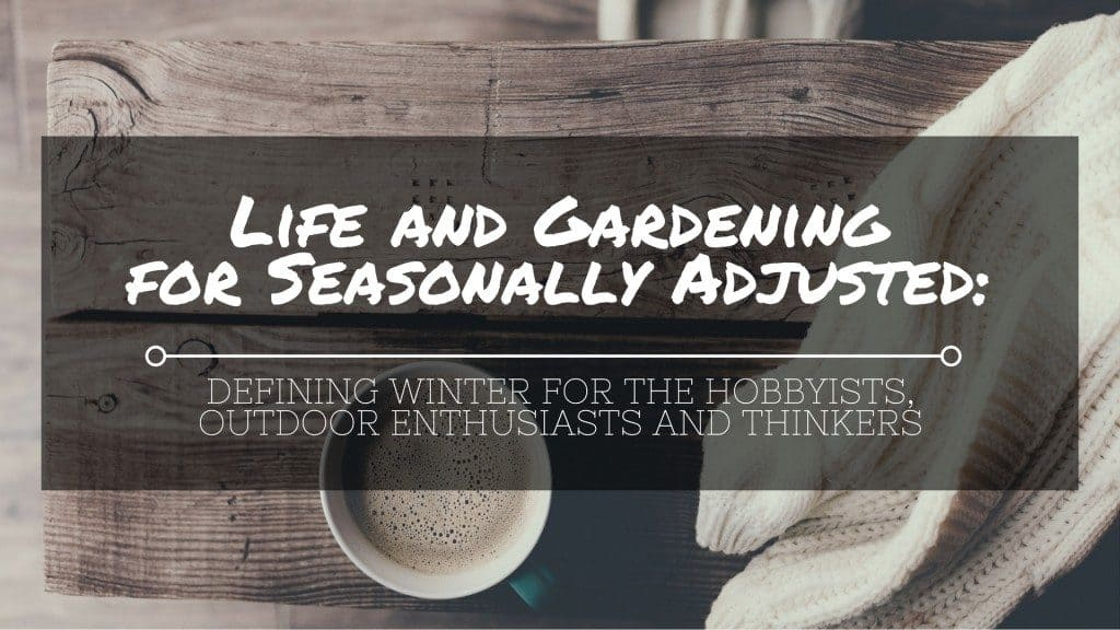 Life and Gardening for Seasonally Adjusted Defining Winter for the Hobbyists Outdoor Enthusiasts and Thinkers 1024x576 LIFE AND GARDENING FOR SEASONALLY ADJUSTED: Defining Winter for the Hobbyists, Outdoor Enthusiasts and Thinkers