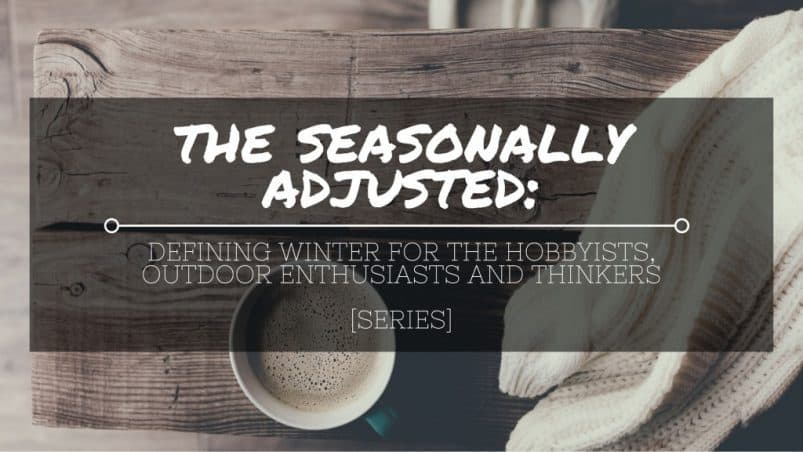 LIFE AND GARDENING FOR SEASONALLY ADJUSTED: Defining Winter for the Hobbyists, Outdoor Enthusiasts and Thinkers