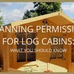 Log Cabin Planning Permission: What you need to know